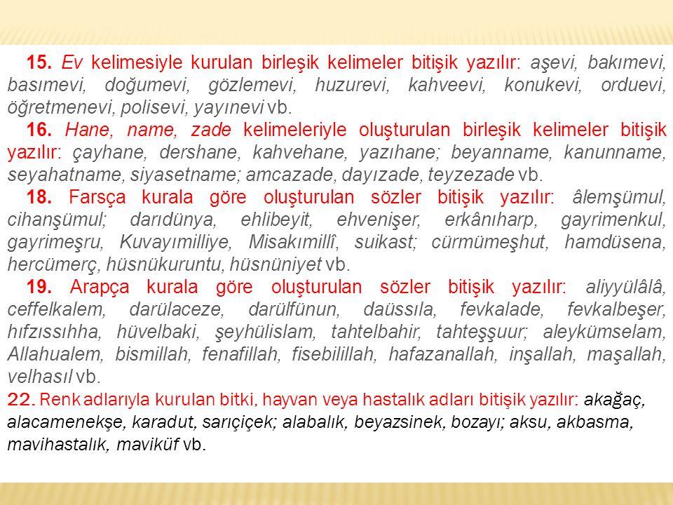 15. Ev kelimesiyle kurulan birleşik kelimeler bitişik yazılır: aşevi, bakımevi, basımevi, doğumevi, gözlemevi, huzurevi, kahveevi, konukevi, orduevi, öğretmenevi, polisevi, yayınevi vb.