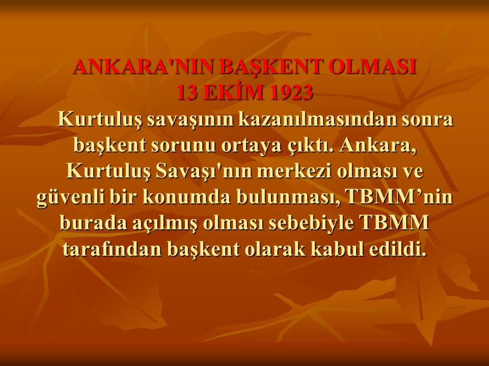 ANKARA NIN BAŞKENT OLMASI 13 EKİM 1923 Kurtuluş savaşının kazanılmasından sonra başkent sorunu ortaya çıktı.