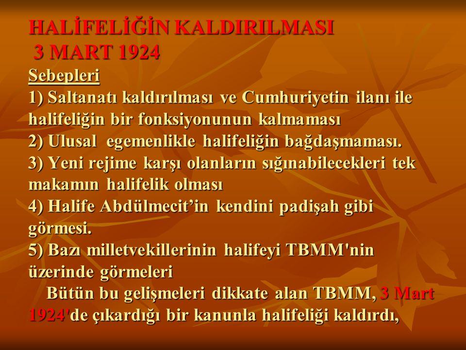 HALİFELİĞİN KALDIRILMASI 3 MART 1924 Sebepleri 1) Saltanatı kaldırılması ve Cumhuriyetin ilanı ile halifeliğin bir fonksiyonunun kalmaması 2) Ulusal egemenlikle halifeliğin bağdaşmaması.