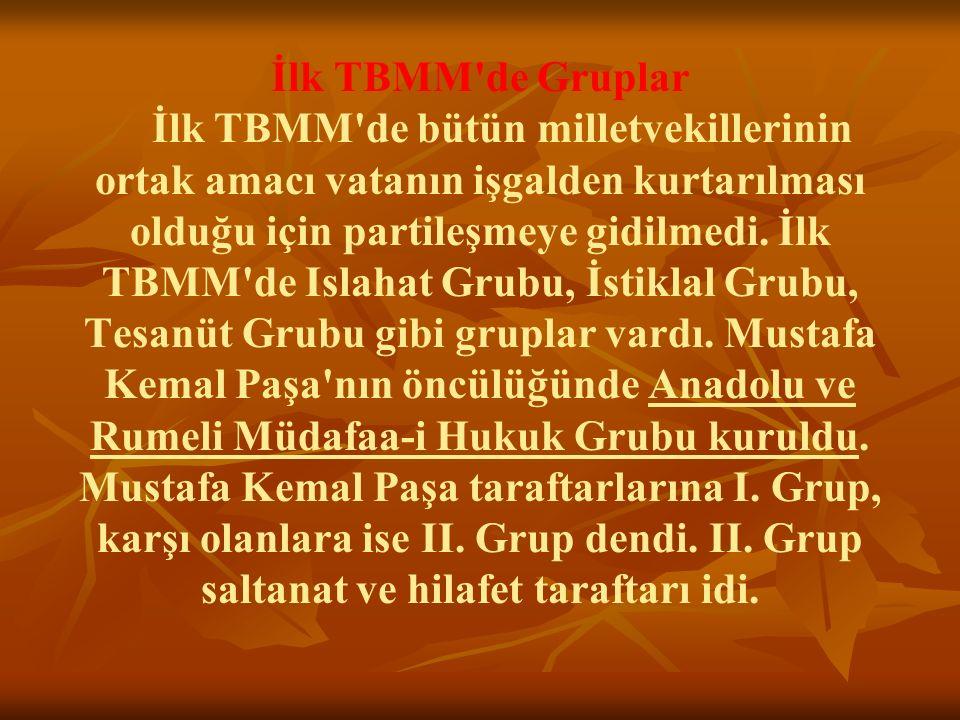 İlk TBMM de Gruplar İlk TBMM de bütün milletvekillerinin ortak amacı vatanın işgalden kurtarılması olduğu için partileşmeye gidilmedi.