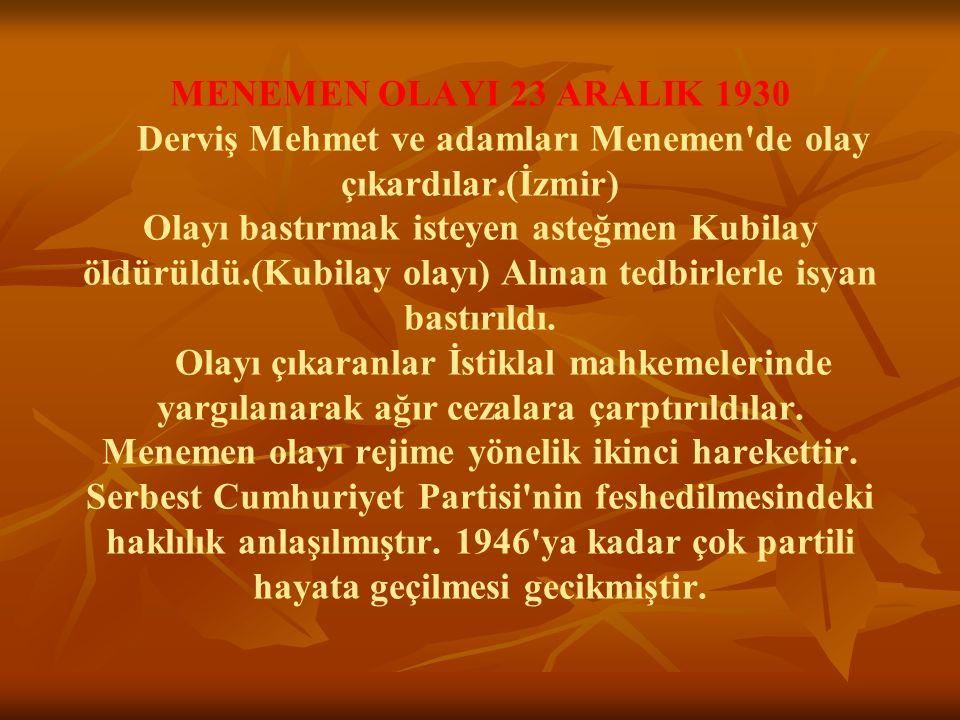 MENEMEN OLAYI 23 ARALIK 1930 Derviş Mehmet ve adamları Menemen de olay çıkardılar.(İzmir) Olayı bastırmak isteyen asteğmen Kubilay öldürüldü.(Kubilay olayı) Alınan tedbirlerle isyan bastırıldı.
