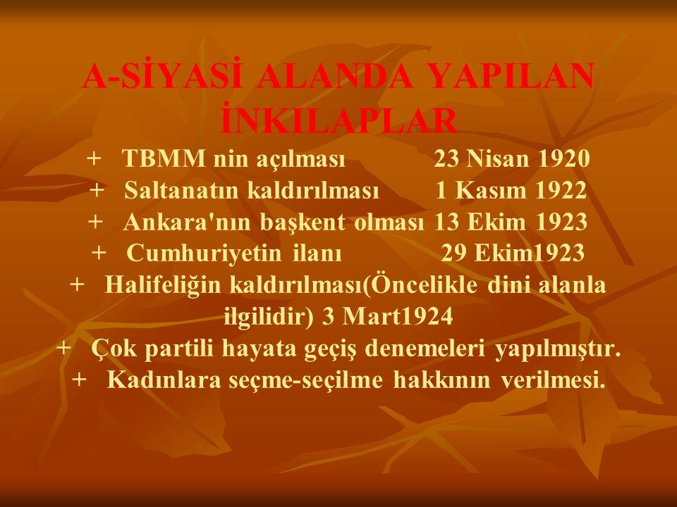 A-SİYASİ ALANDA YAPILAN İNKILAPLAR + TBMM nin açılması 23 Nisan 1920 + Saltanatın kaldırılması 1 Kasım 1922 + Ankara nın başkent olması 13 Ekim 1923 + Cumhuriyetin ilanı 29 Ekim1923 + Halifeliğin kaldırılması(Öncelikle dini alanla ilgilidir) 3 Mart1924 + Çok partili hayata geçiş denemeleri yapılmıştır.