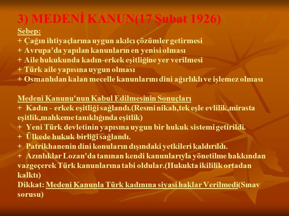 3) MEDENİ KANUN(17 Şubat 1926) Sebep: + Çağın ihtiyaçlarına uygun akılcı çözümler getirmesi + Avrupa da yapılan kanunların en yenisi olması + Aile hukukunda kadın-erkek eşitliğine yer verilmesi + Türk aile yapısına uygun olması + Osmanlıdan kalan mecelle kanunlarını dini ağırlıklı ve işlemez olması Medeni Kanunu nun Kabul Edilmesinin Sonuçları + Kadın - erkek eşitliği sağlandı.(Resmi nikah,tek eşle evlilik,mirasta eşitlik,mahkeme tanıklığında eşitlik) + Yeni Türk devletinin yapısına uygun bir hukuk sistemi getirildi.