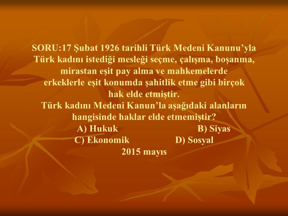SORU:17 Şubat 1926 tarihli Türk Medeni Kanunu'yla Türk kadını istediği mesleği seçme, çalışma, boşanma, mirastan eşit pay alma ve mahkemelerde erkeklerle eşit konumda şahitlik etme gibi birçok hak elde etmiştir.