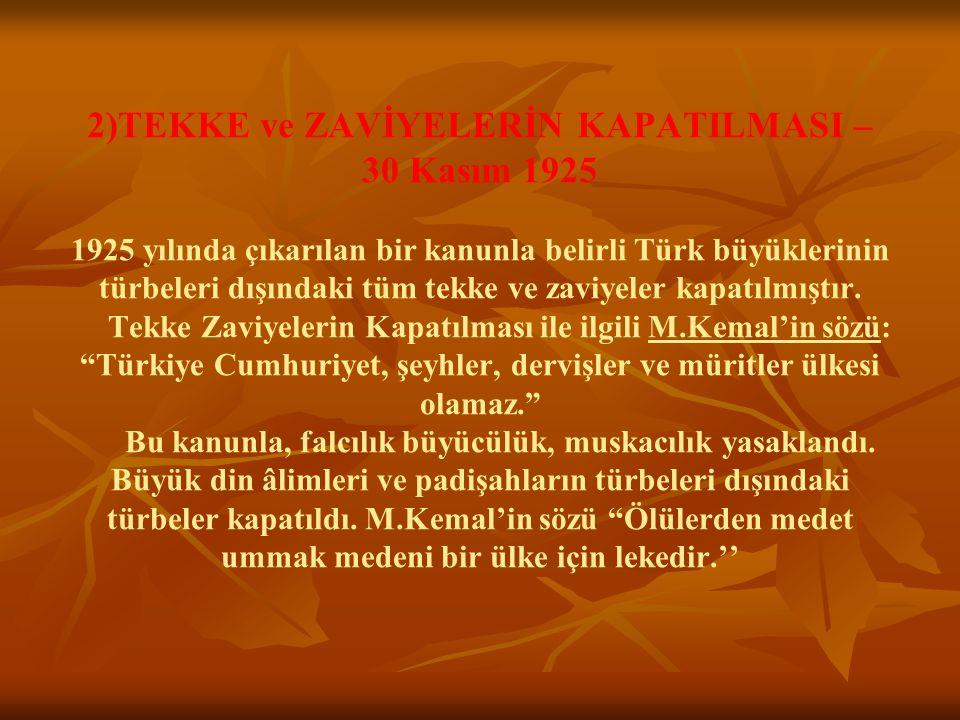2)TEKKE ve ZAVİYELERİN KAPATILMASI – 30 Kasım 1925 1925 yılında çıkarılan bir kanunla belirli Türk büyüklerinin türbeleri dışındaki tüm tekke ve zaviyeler kapatılmıştır.