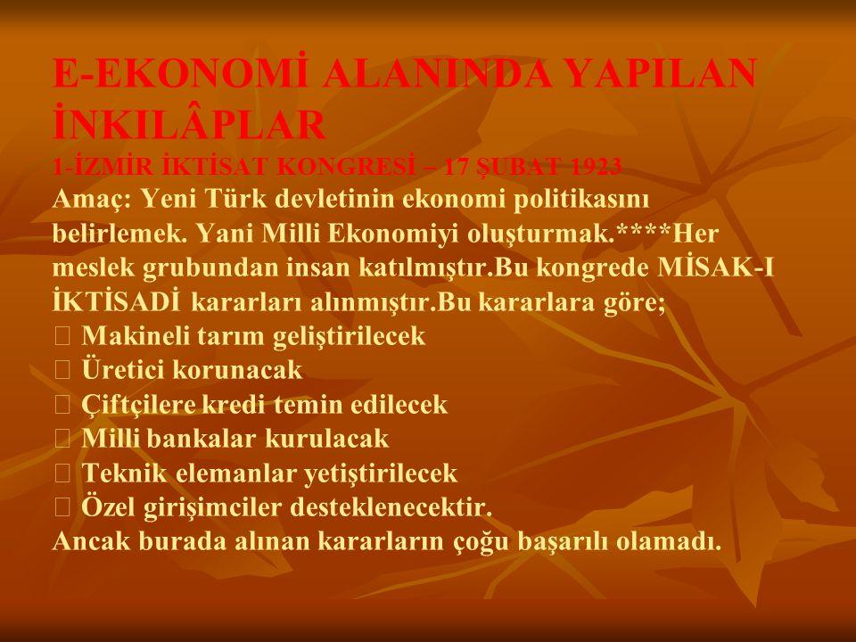 E-EKONOMİ ALANINDA YAPILAN İNKILÂPLAR 1-İZMİR İKTİSAT KONGRESİ – 17 ŞUBAT 1923 Amaç: Yeni Türk devletinin ekonomi politikasını belirlemek.