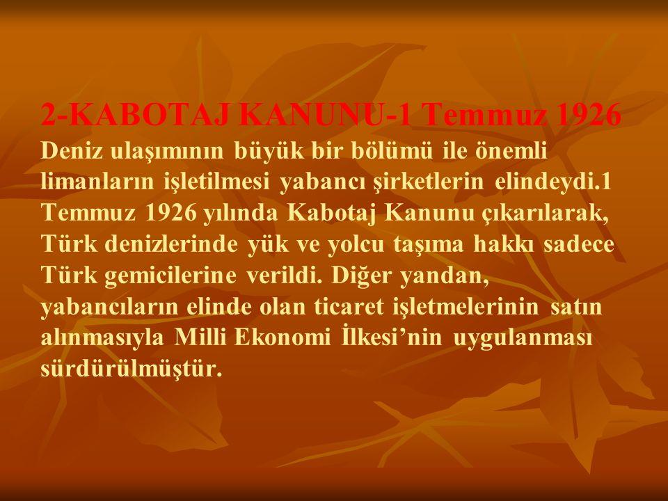 2-KABOTAJ KANUNU-1 Temmuz 1926 Deniz ulaşımının büyük bir bölümü ile önemli limanların işletilmesi yabancı şirketlerin elindeydi.1 Temmuz 1926 yılında Kabotaj Kanunu çıkarılarak, Türk denizlerinde yük ve yolcu taşıma hakkı sadece Türk gemicilerine verildi.