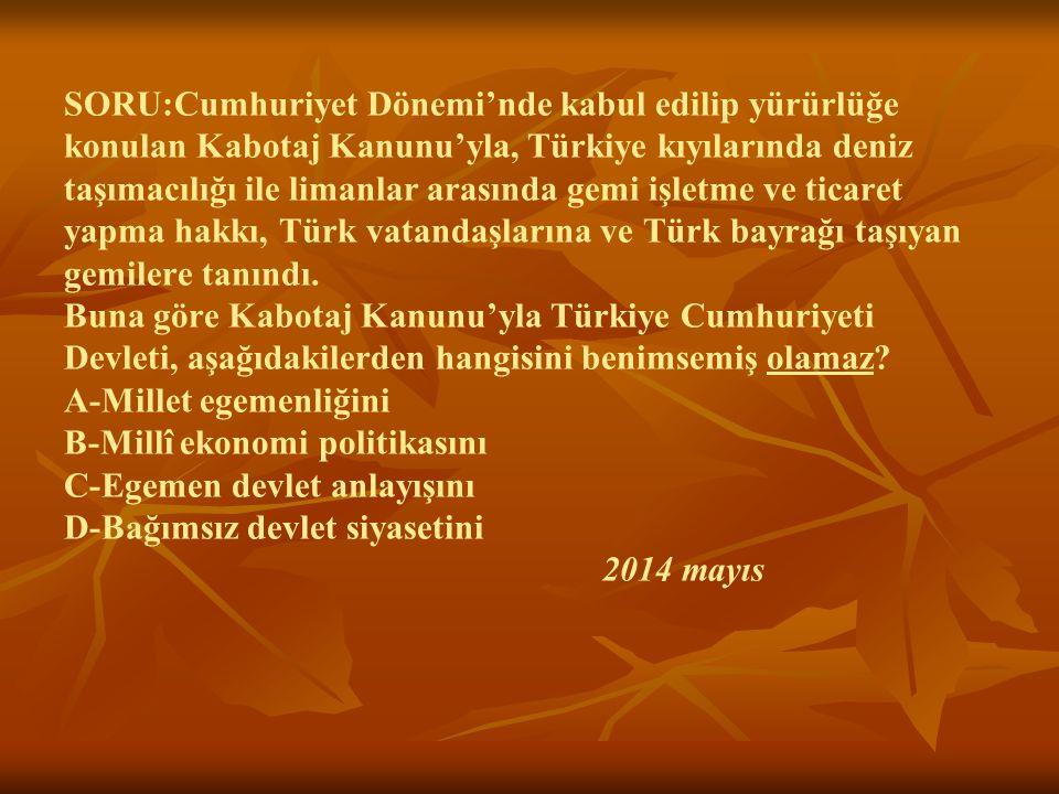 SORU:Cumhuriyet Dönemi'nde kabul edilip yürürlüğe konulan Kabotaj Kanunu'yla, Türkiye kıyılarında deniz taşımacılığı ile limanlar arasında gemi işletme ve ticaret yapma hakkı, Türk vatandaşlarına ve Türk bayrağı taşıyan gemilere tanındı.