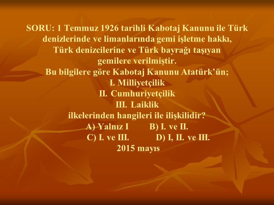 SORU: 1 Temmuz 1926 tarihli Kabotaj Kanunu ile Türk denizlerinde ve limanlarında gemi işletme hakkı, Türk denizcilerine ve Türk bayrağı taşıyan gemilere verilmiştir.