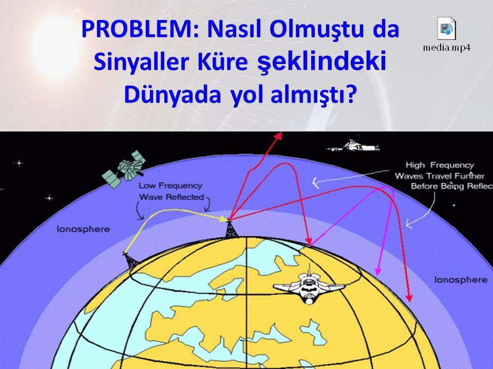 PROBLEM: Nasıl Olmuştu da Sinyaller Küre şeklindeki Dünyada yol almıştı