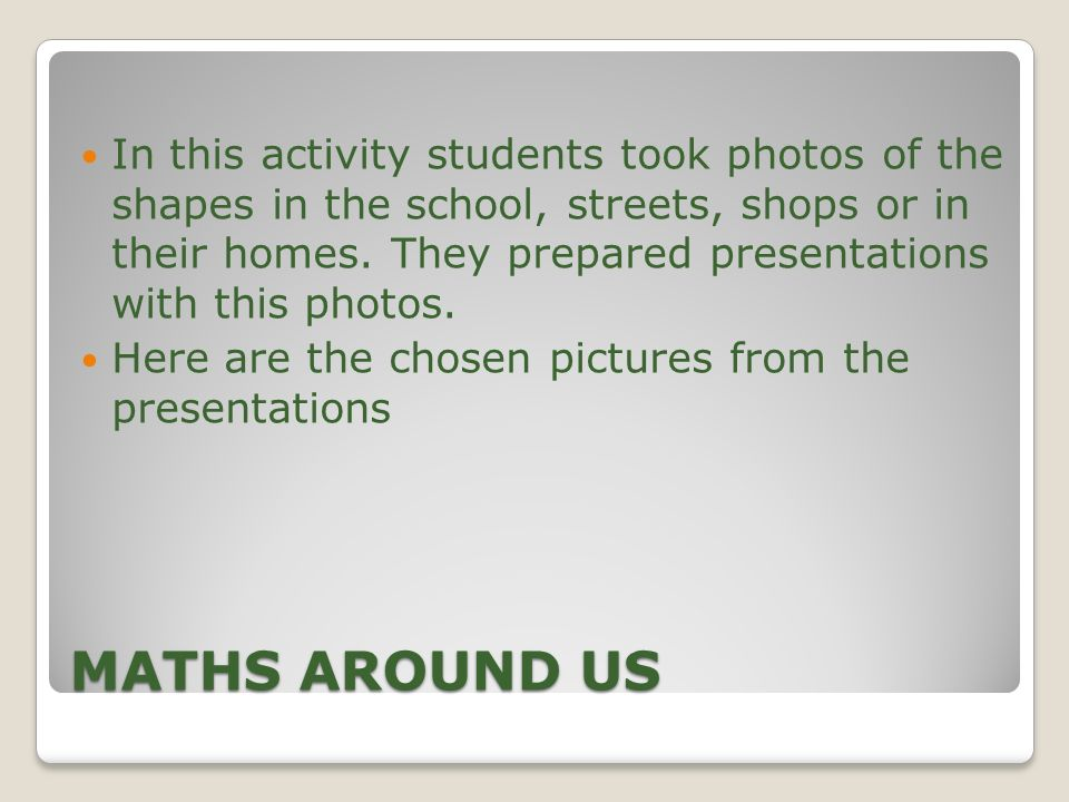 In this activity students took photos of the shapes in the school, streets, shops or in their homes. They prepared presentations with this photos.