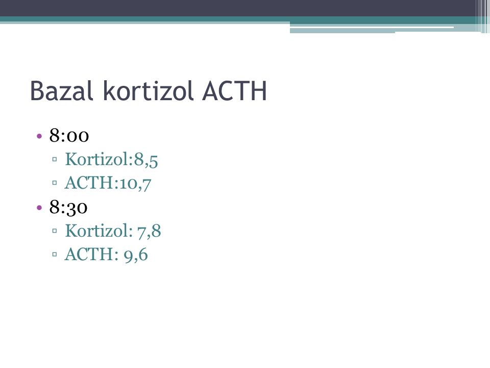 Bazal kortizol ACTH 8:00 8:30 Kortizol:8,5 ACTH:10,7 Kortizol: 7,8