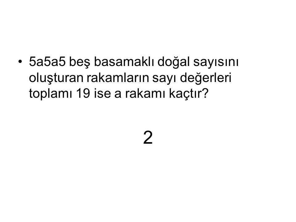 5a5a5 beş basamaklı doğal sayısını oluşturan rakamların sayı değerleri toplamı 19 ise a rakamı kaçtır