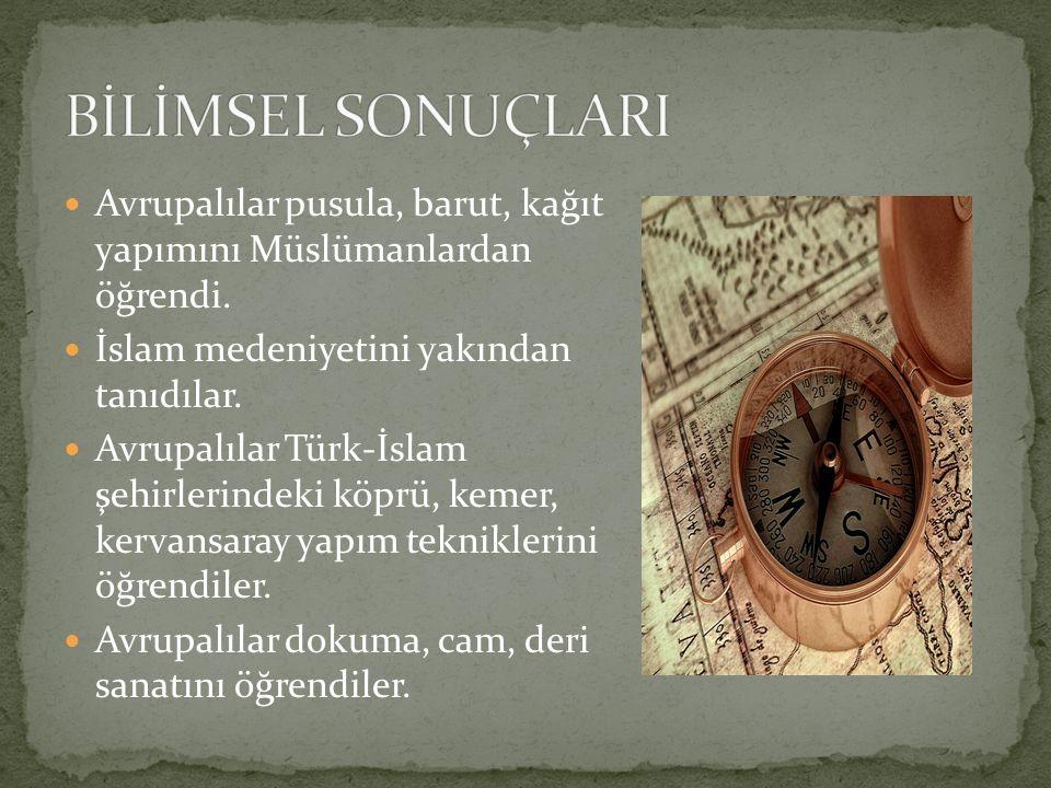 BİLİMSEL SONUÇLARI Avrupalılar pusula, barut, kağıt yapımını Müslümanlardan öğrendi. İslam medeniyetini yakından tanıdılar.