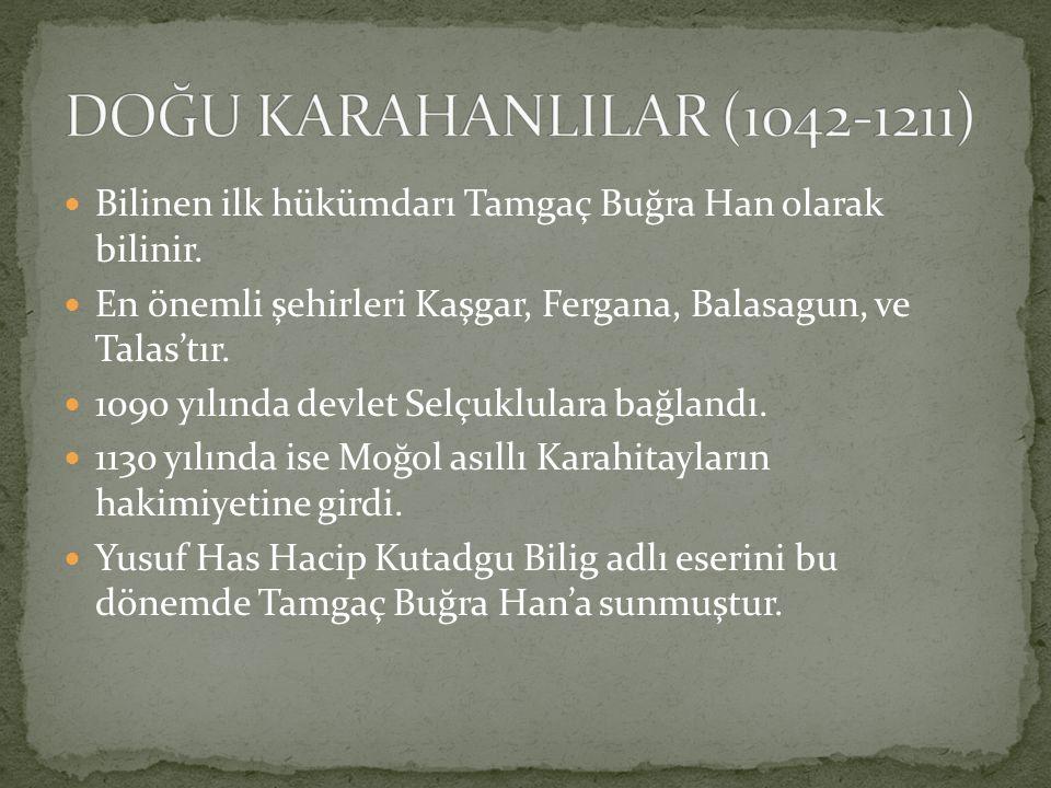 DOĞU KARAHANLILAR (1042-1211) Bilinen ilk hükümdarı Tamgaç Buğra Han olarak bilinir. En önemli şehirleri Kaşgar, Fergana, Balasagun, ve Talas'tır.