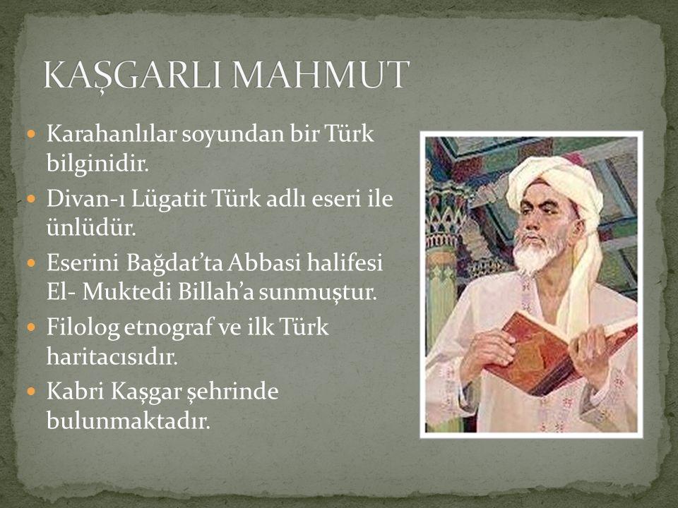 KAŞGARLI MAHMUT Karahanlılar soyundan bir Türk bilginidir.