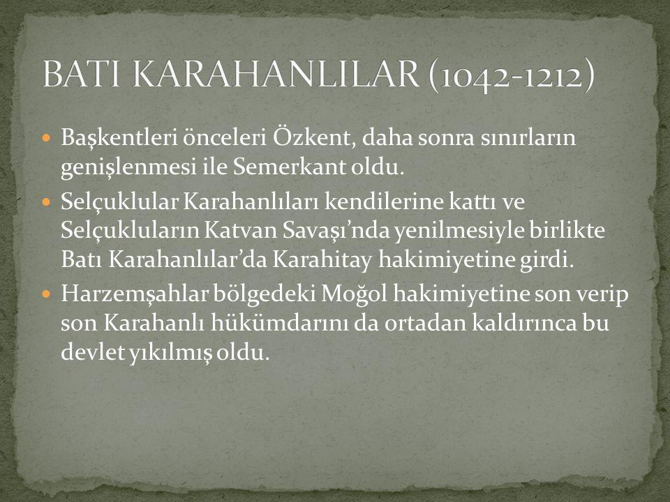 BATI KARAHANLILAR (1042-1212) Başkentleri önceleri Özkent, daha sonra sınırların genişlenmesi ile Semerkant oldu.