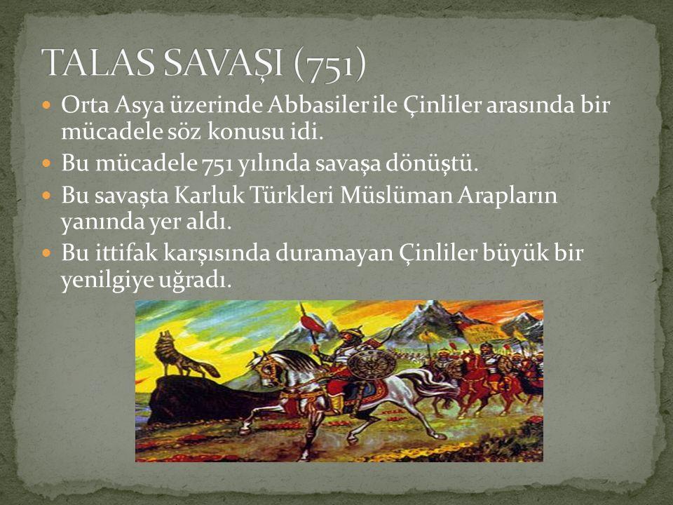 TALAS SAVAŞI (751) Orta Asya üzerinde Abbasiler ile Çinliler arasında bir mücadele söz konusu idi.
