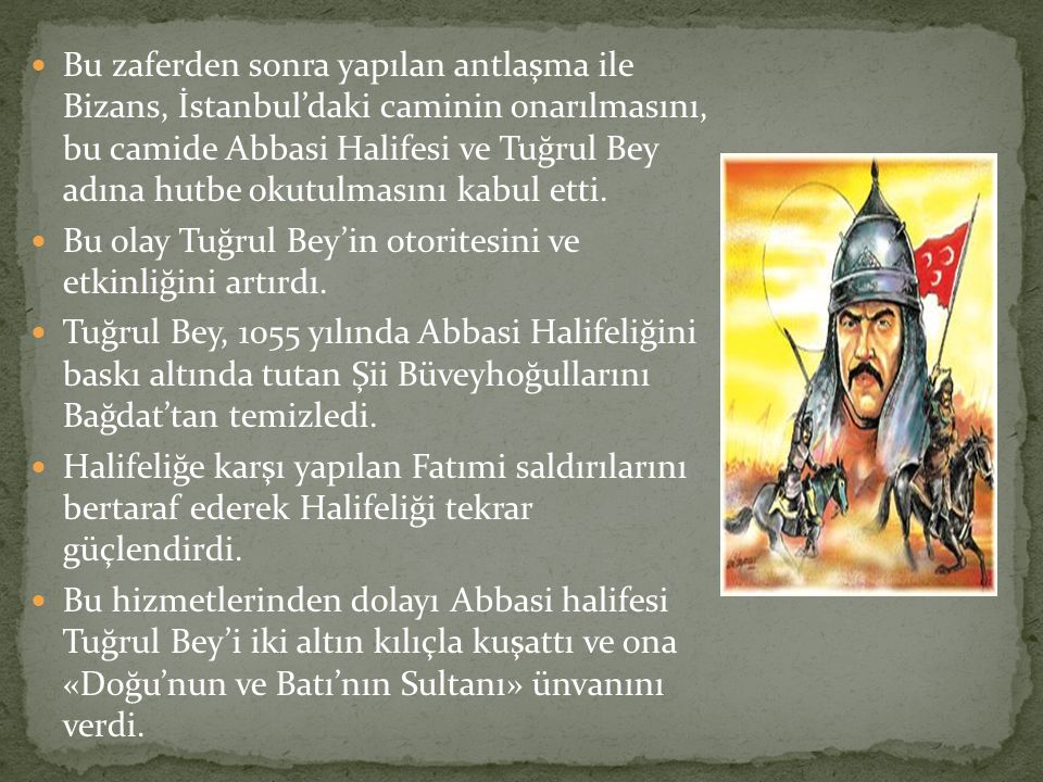 Bu zaferden sonra yapılan antlaşma ile Bizans, İstanbul'daki caminin onarılmasını, bu camide Abbasi Halifesi ve Tuğrul Bey adına hutbe okutulmasını kabul etti.