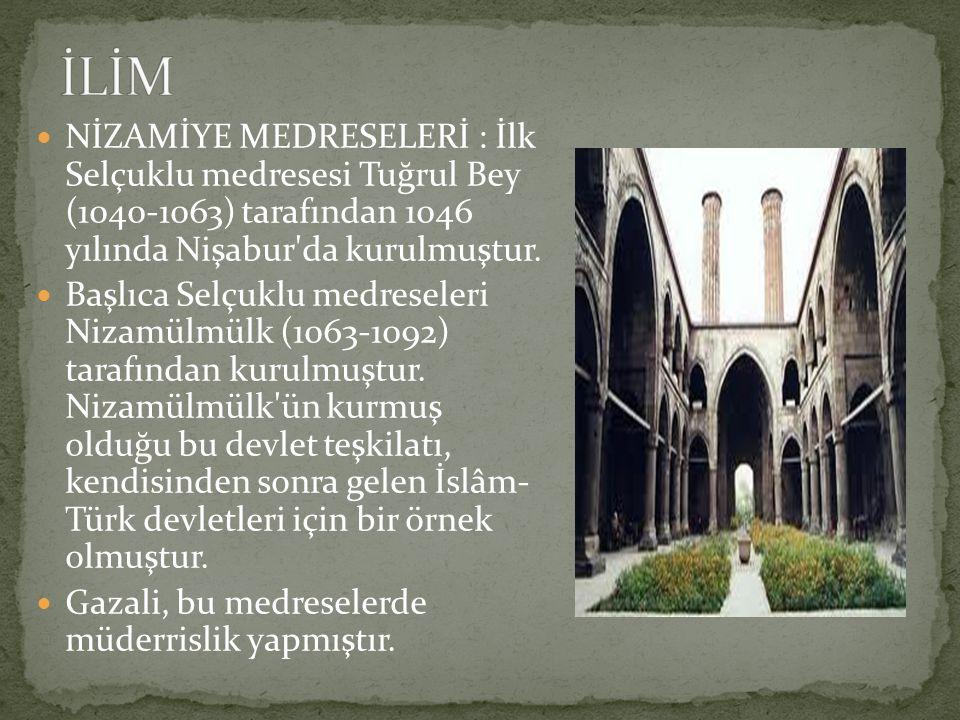 İLİM NİZAMİYE MEDRESELERİ : İlk Selçuklu medresesi Tuğrul Bey (1040-1063) tarafından 1046 yılında Nişabur da kurulmuştur.