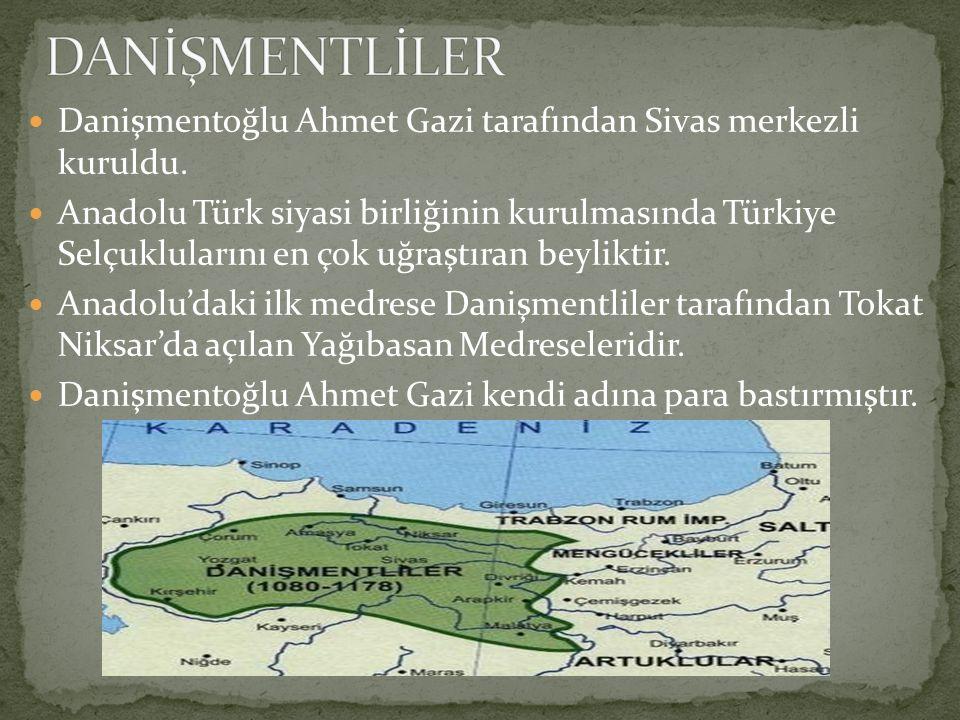 DANİŞMENTLİLER Danişmentoğlu Ahmet Gazi tarafından Sivas merkezli kuruldu.