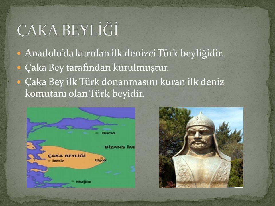 ÇAKA BEYLİĞİ Anadolu'da kurulan ilk denizci Türk beyliğidir.