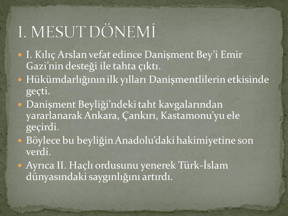 I. MESUT DÖNEMİ I. Kılıç Arslan vefat edince Danişment Bey'i Emir Gazi'nin desteği ile tahta çıktı.