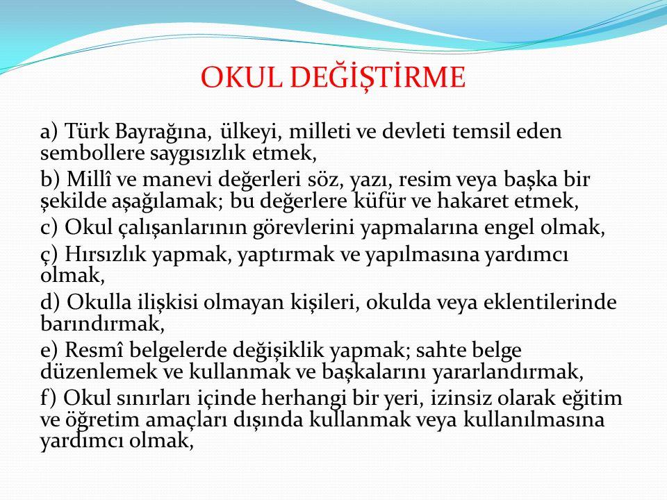 OKUL DEĞİŞTİRME a) Türk Bayrağına, ülkeyi, milleti ve devleti temsil eden sembollere saygısızlık etmek,