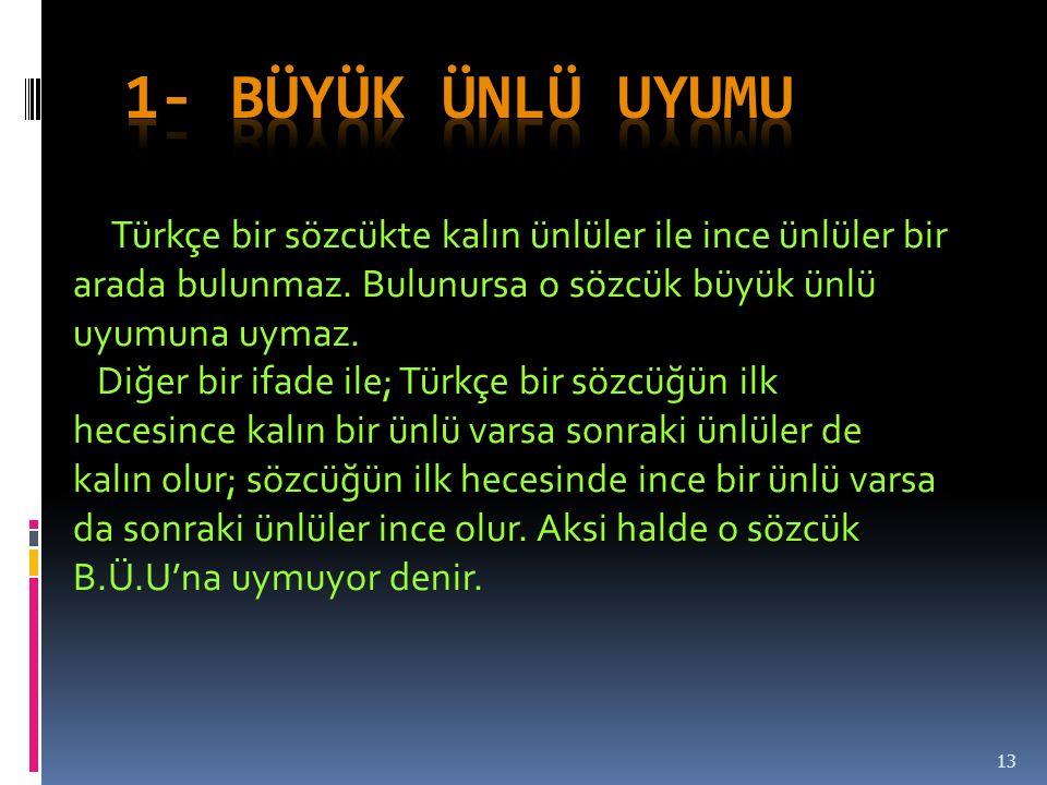 1- BÜYÜK ÜNLÜ UYUMU Türkçe bir sözcükte kalın ünlüler ile ince ünlüler bir arada bulunmaz. Bulunursa o sözcük büyük ünlü uyumuna uymaz.
