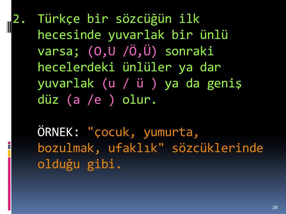 Türkçe bir sözcüğün ilk hecesinde yuvarlak bir ünlü varsa; (O,U /Ö,Ü) sonraki hecelerdeki ünlüler ya dar yuvarlak (u / ü ) ya da geniş düz (a /e ) olur.