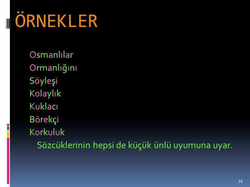ÖRNEKLER Osmanlılar Ormanlığını Söyleşi Kolaylık Kuklacı Börekçi Korkuluk Sözcüklerinin hepsi de küçük ünlü uyumuna uyar.