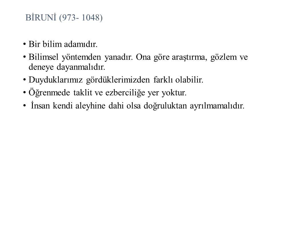 BİRUNİ (973- 1048) Bir bilim adamıdır. Bilimsel yöntemden yanadır. Ona göre araştırma, gözlem ve deneye dayanmalıdır.