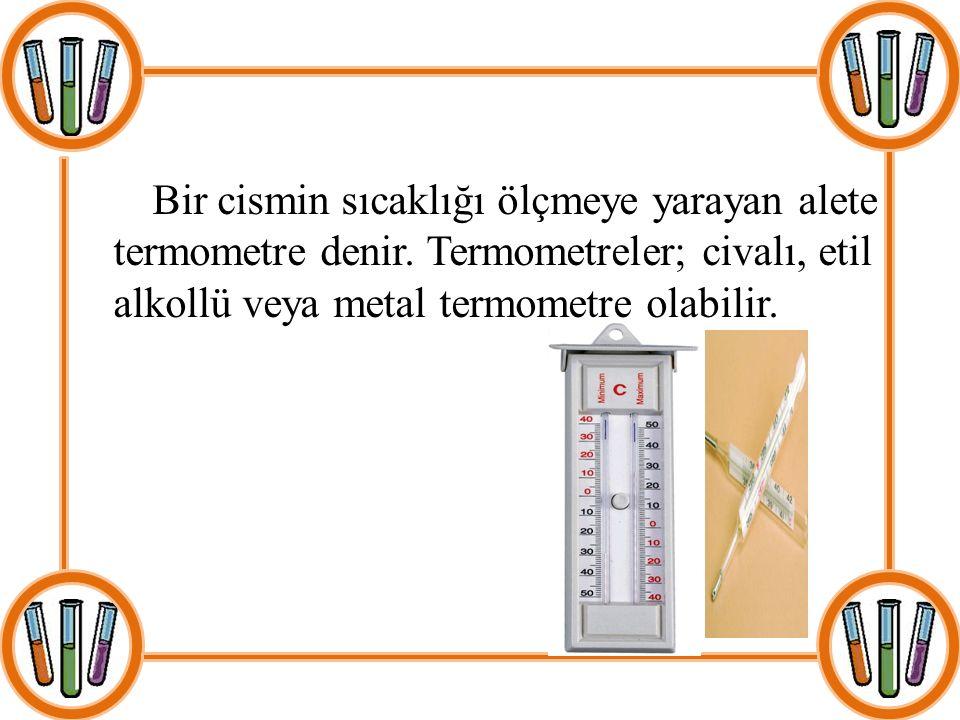 Bir cismin sıcaklığı ölçmeye yarayan alete termometre denir