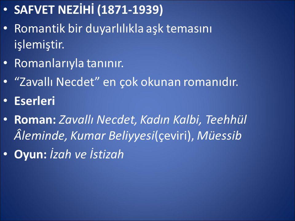 SAFVET NEZİHİ (1871-1939) Romantik bir duyarlılıkla aşk temasını işlemiştir. Romanlarıyla tanınır.