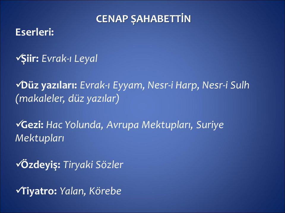 CENAP ŞAHABETTİN Eserleri: Şiir: Evrak-ı Leyal. Düz yazıları: Evrak-ı Eyyam, Nesr-i Harp, Nesr-i Sulh (makaleler, düz yazılar)