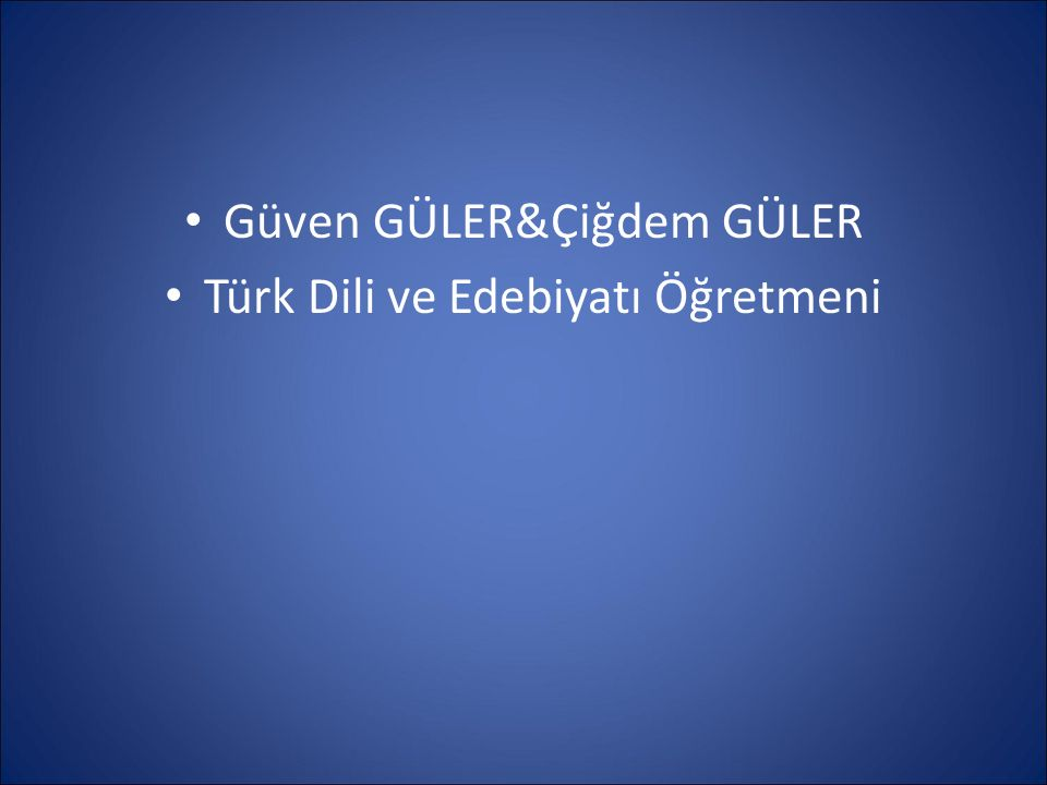 Güven GÜLER&Çiğdem GÜLER Türk Dili ve Edebiyatı Öğretmeni