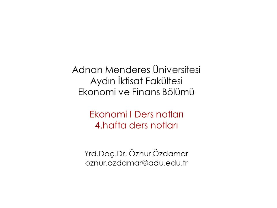 Adnan Menderes Üniversitesi Aydın İktisat Fakültesi Ekonomi ve Finans Bölümü Ekonomi I Ders notları 4.hafta ders notları Yrd.Doç.Dr.
