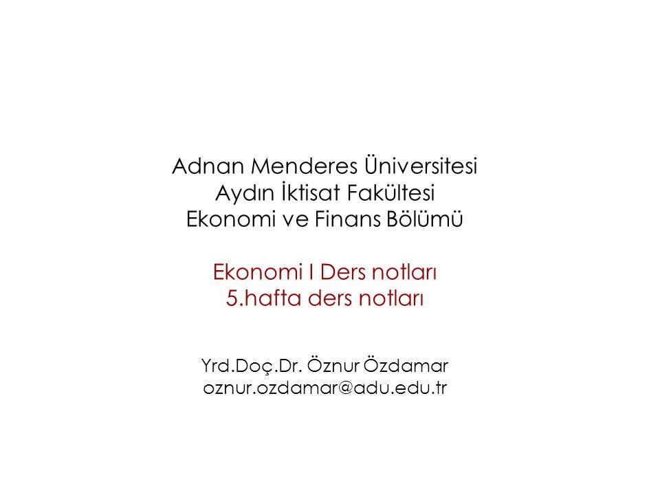 Adnan Menderes Üniversitesi Aydın İktisat Fakültesi Ekonomi ve Finans Bölümü Ekonomi I Ders notları 5.hafta ders notları Yrd.Doç.Dr.