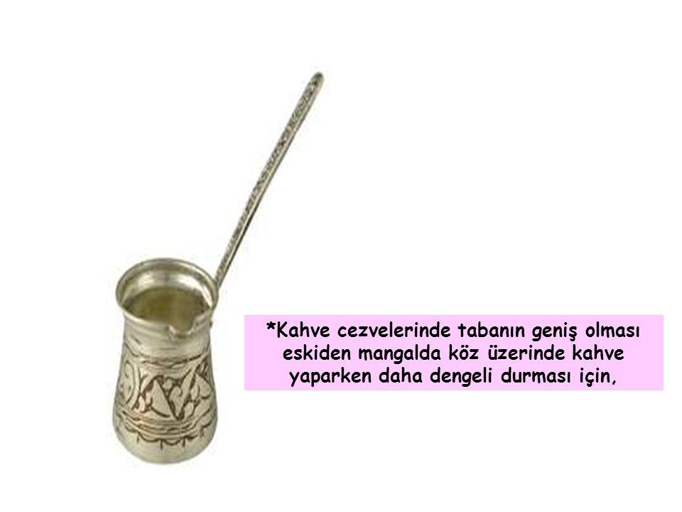 *Kahve cezvelerinde tabanın geniş olması eskiden mangalda köz üzerinde kahve yaparken daha dengeli durması için,