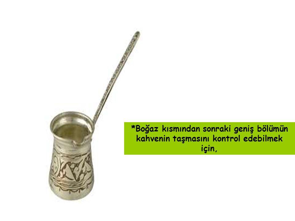 *Boğaz kısmından sonraki geniş bölümün kahvenin taşmasını kontrol edebilmek için,