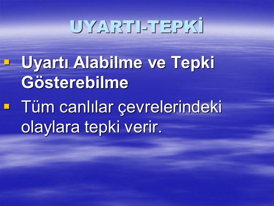 UYARTI-TEPKİ Uyartı Alabilme ve Tepki Gösterebilme.
