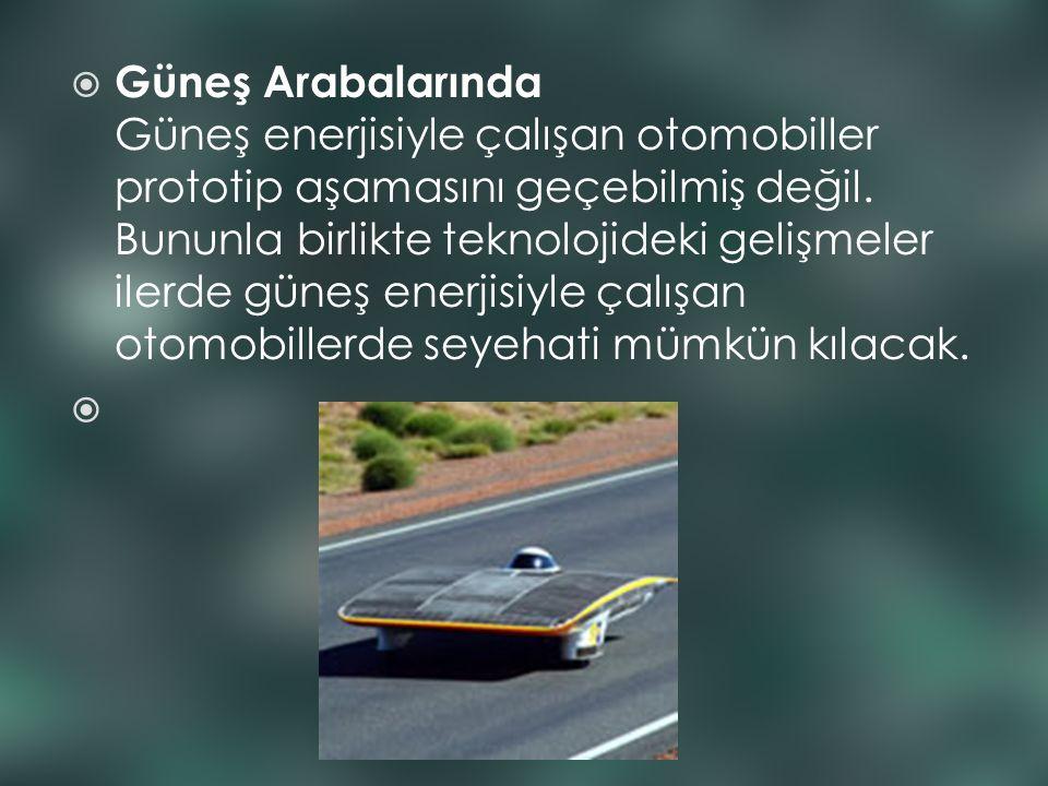 Güneş Arabalarında Güneş enerjisiyle çalışan otomobiller prototip aşamasını geçebilmiş değil.