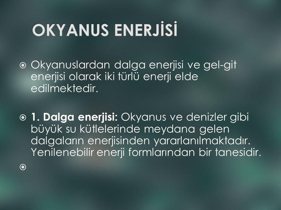 OKYANUS ENERJİSİ Okyanuslardan dalga enerjisi ve gel-git enerjisi olarak iki türlü enerji elde edilmektedir.