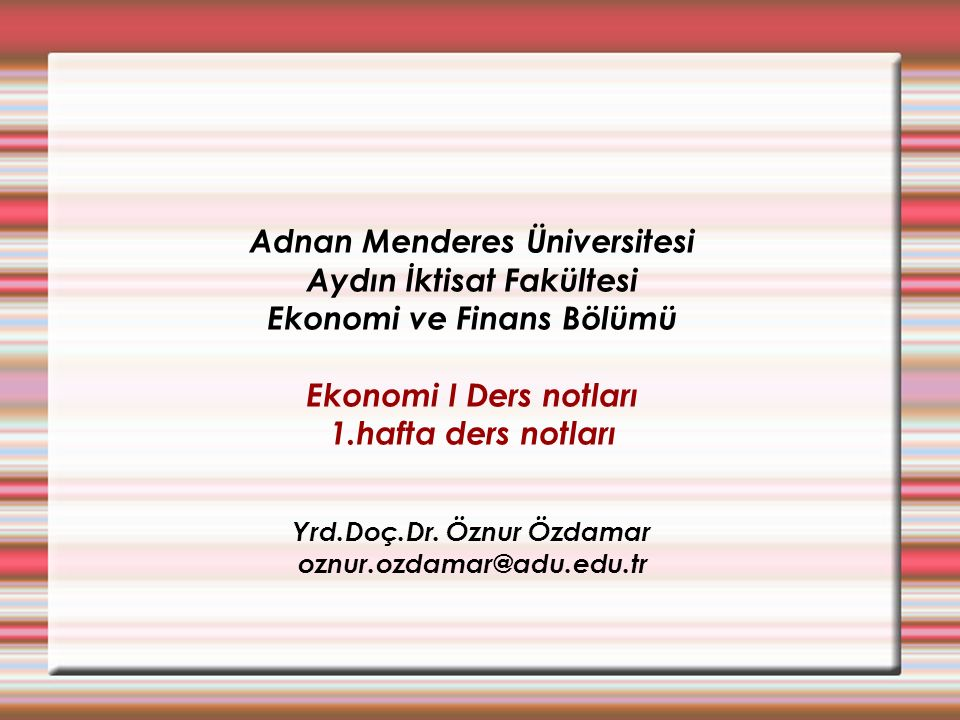 Adnan Menderes Üniversitesi Aydın İktisat Fakültesi Ekonomi ve Finans Bölümü Ekonomi I Ders notları 1.hafta ders notları Yrd.Doç.Dr.