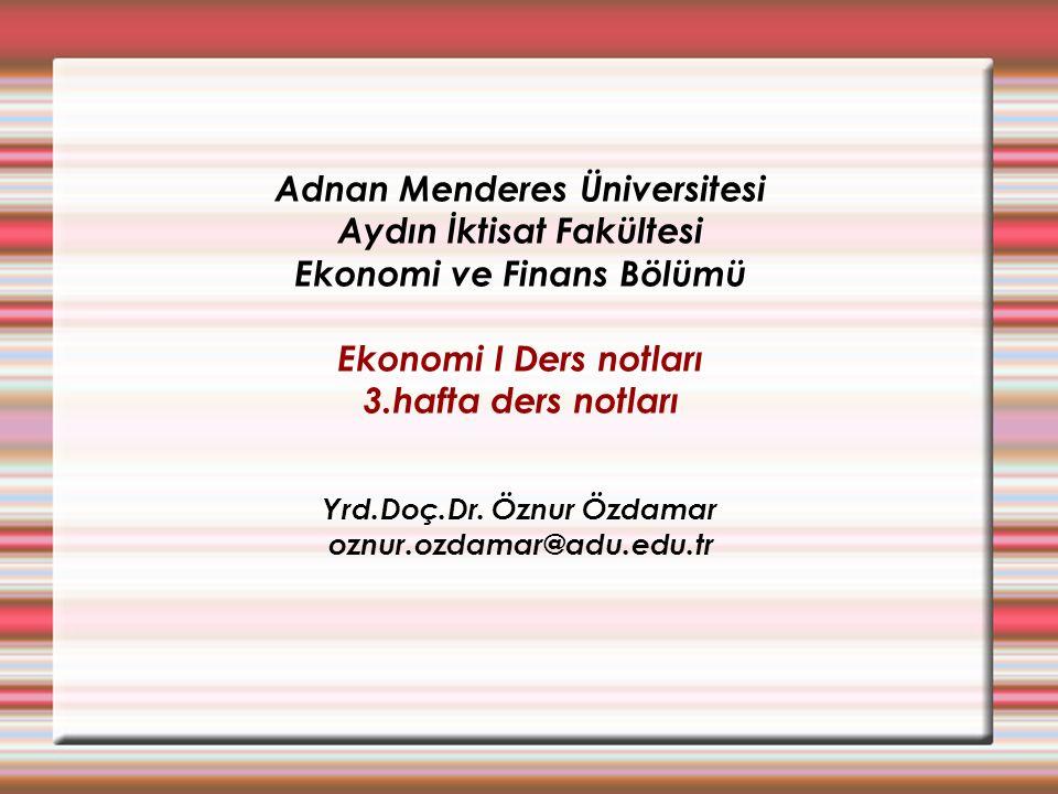 Adnan Menderes Üniversitesi Aydın İktisat Fakültesi Ekonomi ve Finans Bölümü Ekonomi I Ders notları 3.hafta ders notları Yrd.Doç.Dr.