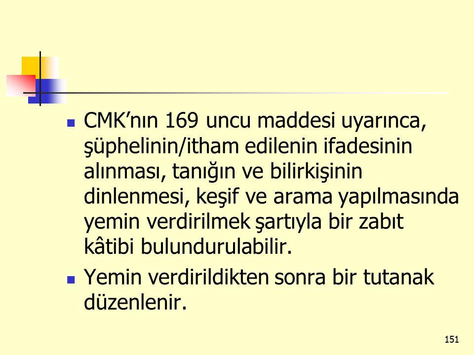 CMK'nın 169 uncu maddesi uyarınca, şüphelinin/itham edilenin ifadesinin alınması, tanığın ve bilirkişinin dinlenmesi, keşif ve arama yapılmasında yemin verdirilmek şartıyla bir zabıt kâtibi bulundurulabilir.