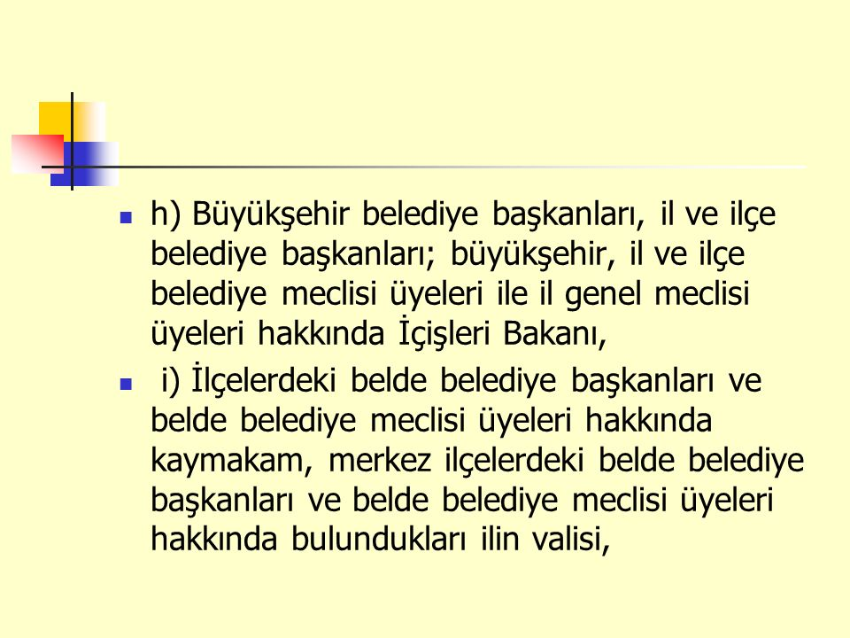h) Büyükşehir belediye başkanları, il ve ilçe belediye başkanları; büyükşehir, il ve ilçe belediye meclisi üyeleri ile il genel meclisi üyeleri hakkında İçişleri Bakanı,