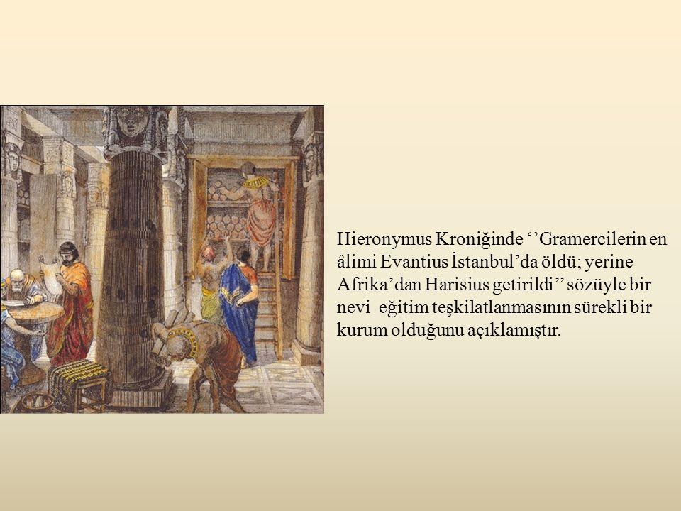 Hieronymus Kroniğinde ''Gramercilerin en âlimi Evantius İstanbul'da öldü; yerine Afrika'dan Harisius getirildi'' sözüyle bir nevi eğitim teşkilatlanmasının sürekli bir kurum olduğunu açıklamıştır.