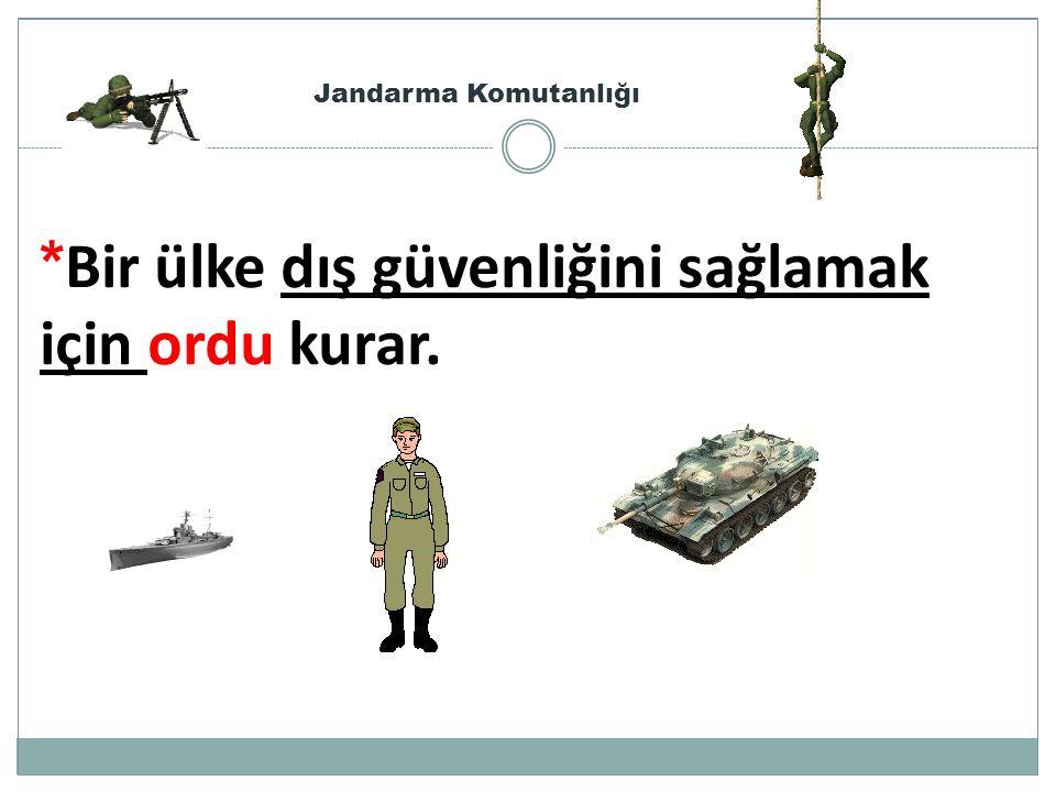 *Bir ülke dış güvenliğini sağlamak için ordu kurar.