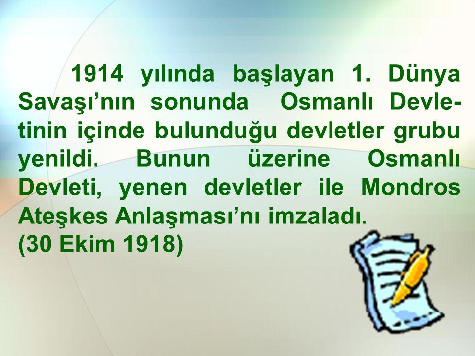 1914 yılında başlayan 1. Dünya Savaşı'nın sonunda Osmanlı Devle-tinin içinde bulunduğu devletler grubu yenildi. Bunun üzerine Osmanlı Devleti, yenen devletler ile Mondros Ateşkes Anlaşması'nı imzaladı.